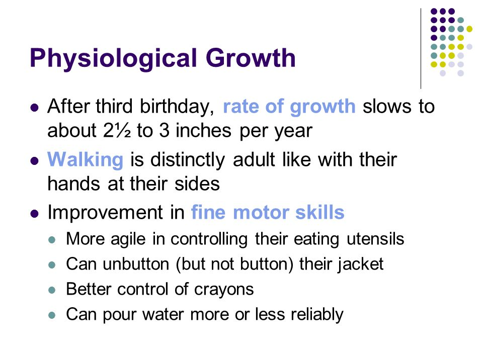Physiological Growth After third birthday, rate of growth slows to about 2½ to 3 inches per year.