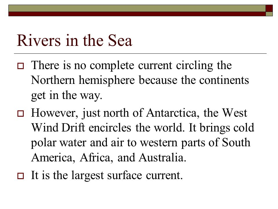 Rivers in the Sea There is no complete current circling the Northern hemisphere because the continents get in the way.