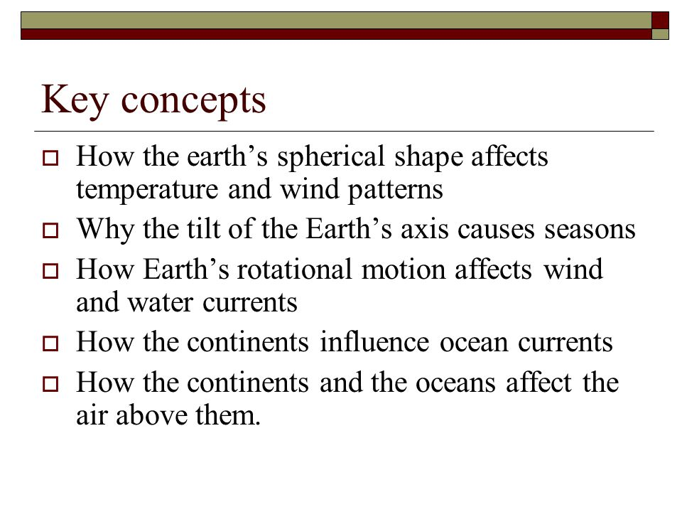 Key concepts How the earth's spherical shape affects temperature and wind patterns. Why the tilt of the Earth's axis causes seasons.