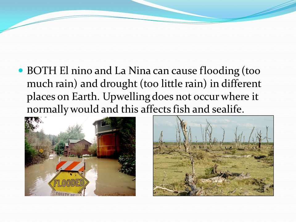 BOTH El nino and La Nina can cause flooding (too much rain) and drought (too little rain) in different places on Earth.