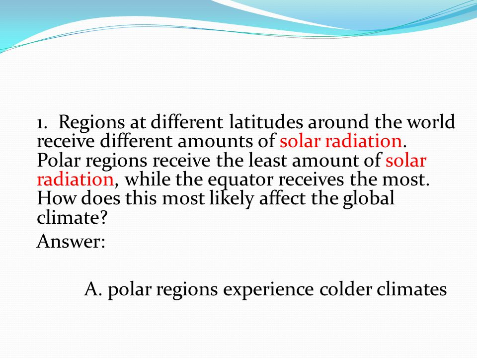 1. Regions at different latitudes around the world receive different amounts of solar radiation. Polar regions receive the least amount of solar radiation, while the equator receives the most. How does this most likely affect the global climate