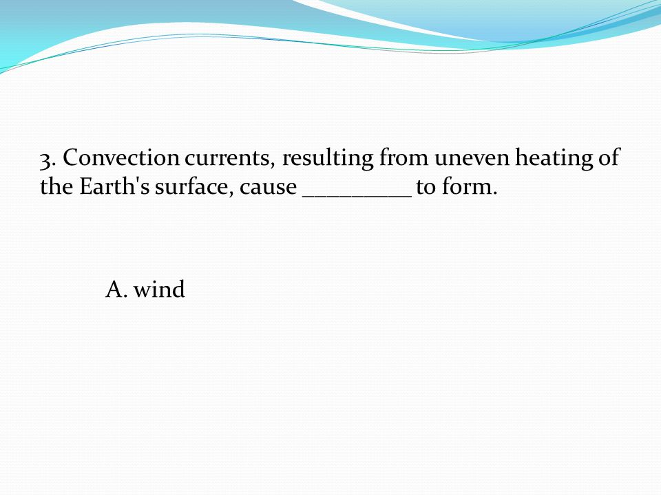 3. Convection currents, resulting from uneven heating of the Earth s surface, cause _________ to form.