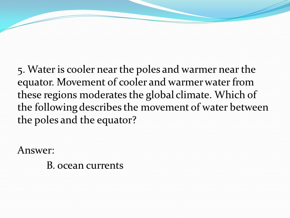 5. Water is cooler near the poles and warmer near the equator