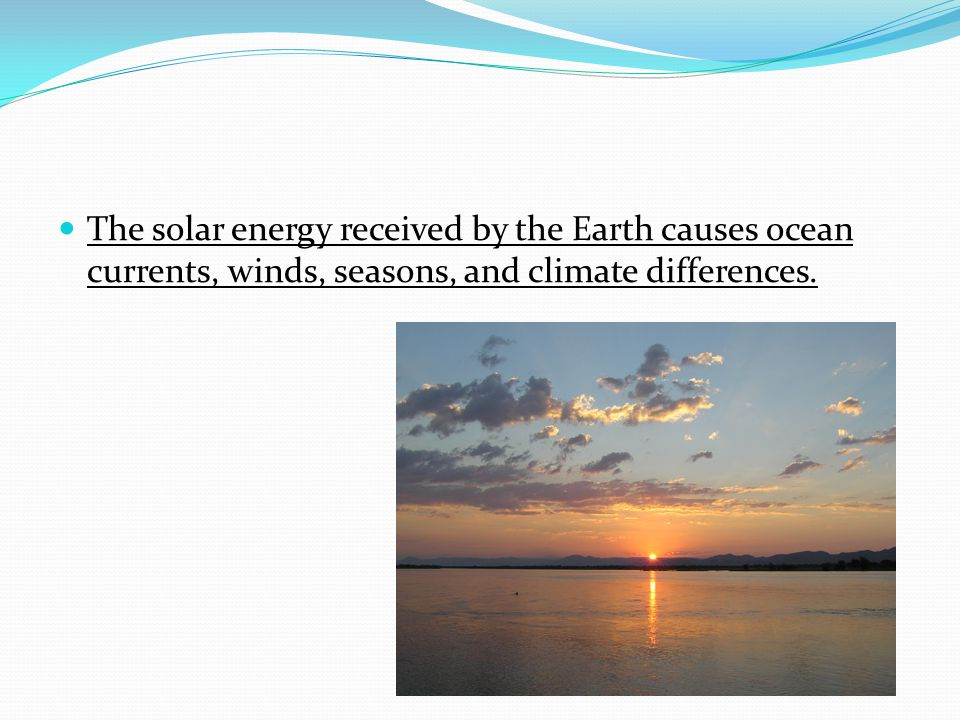 The solar energy received by the Earth causes ocean currents, winds, seasons, and climate differences.
