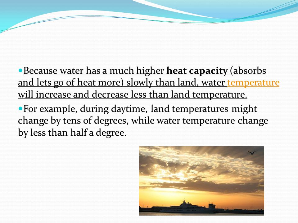 Because water has a much higher heat capacity (absorbs and lets go of heat more) slowly than land, water temperature will increase and decrease less than land temperature.