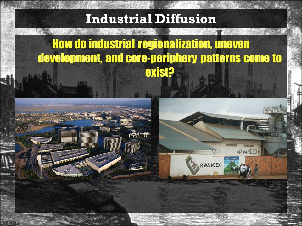 Industrial Diffusion How do industrial regionalization, uneven development, and core-periphery patterns come to exist
