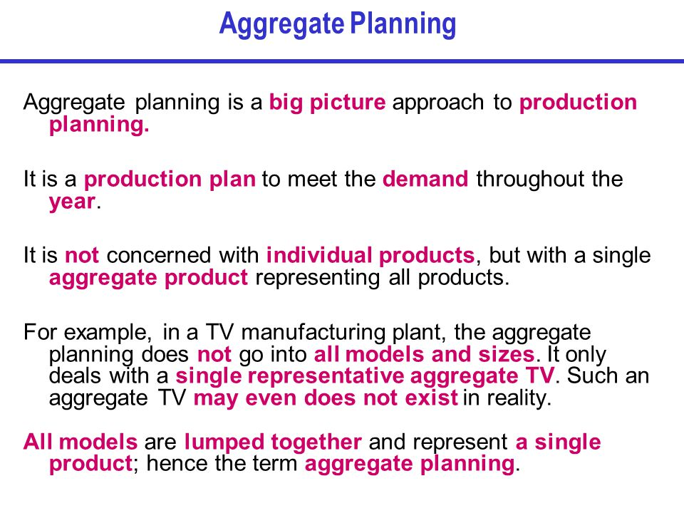 Aggregate Planning Aggregate planning is a big picture approach to production planning.
