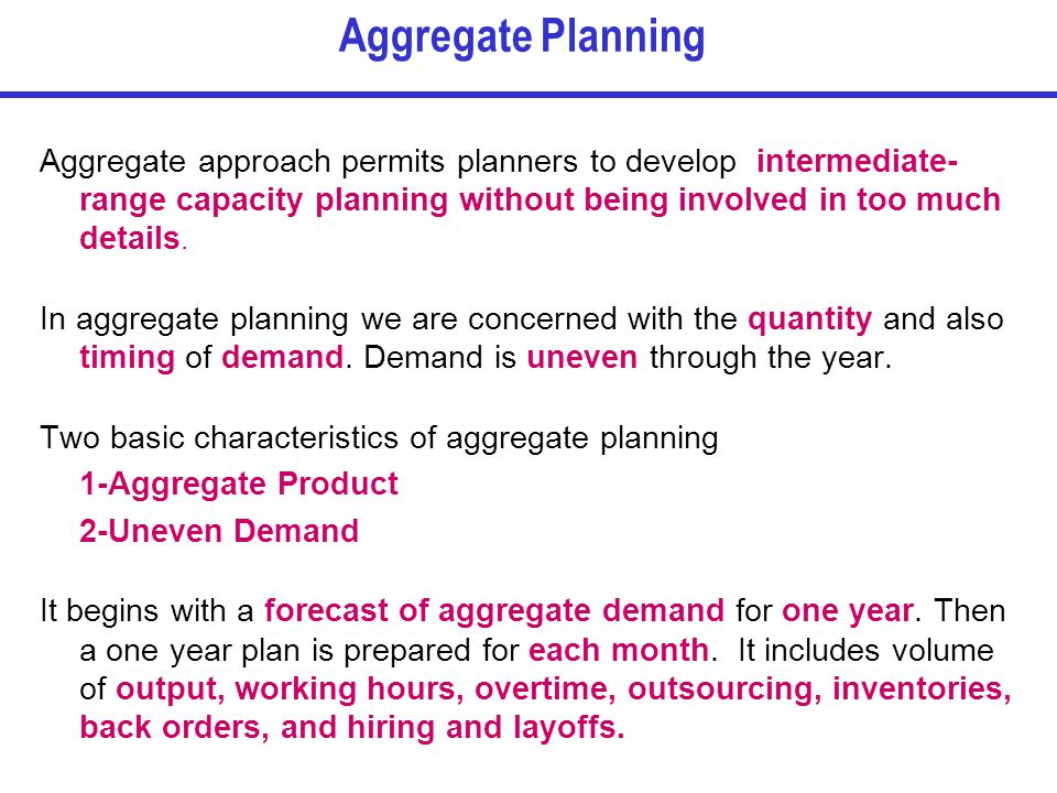 Aggregate Planning Aggregate approach permits planners to develop intermediate-range capacity planning without being involved in too much details.