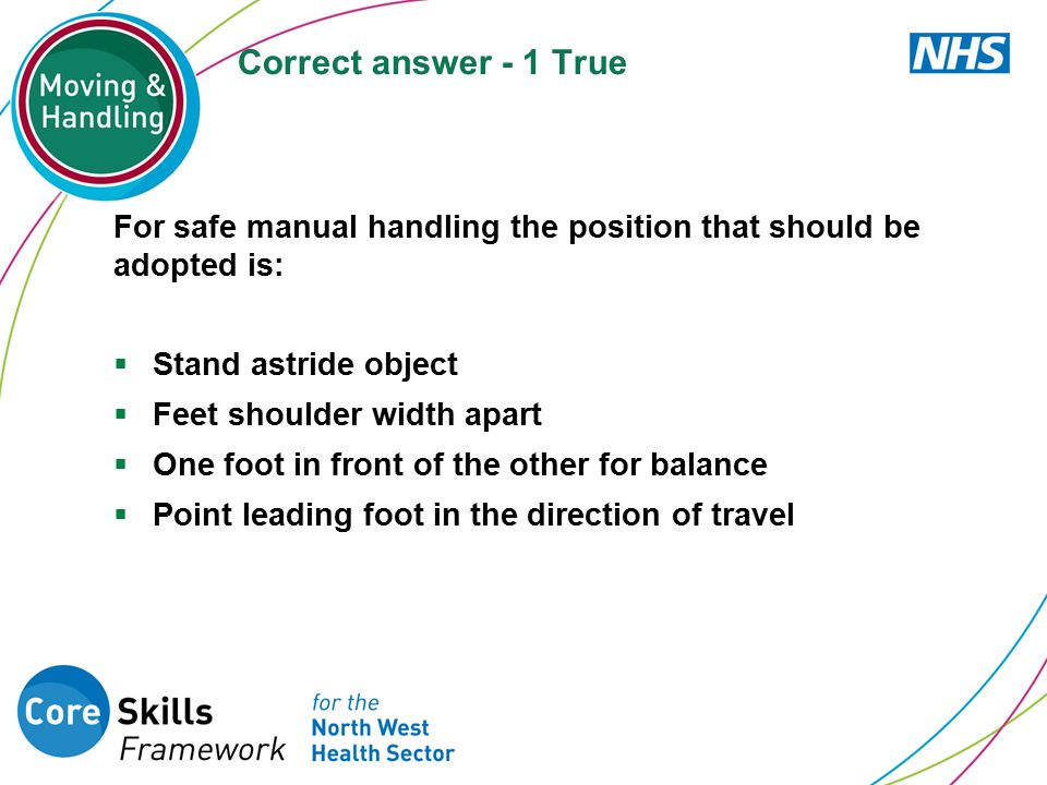Correct answer - 1 True For safe manual handling the position that should be adopted is: Stand astride object.