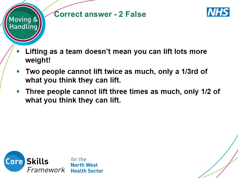 Correct answer - 2 False Lifting as a team doesn't mean you can lift lots more weight!
