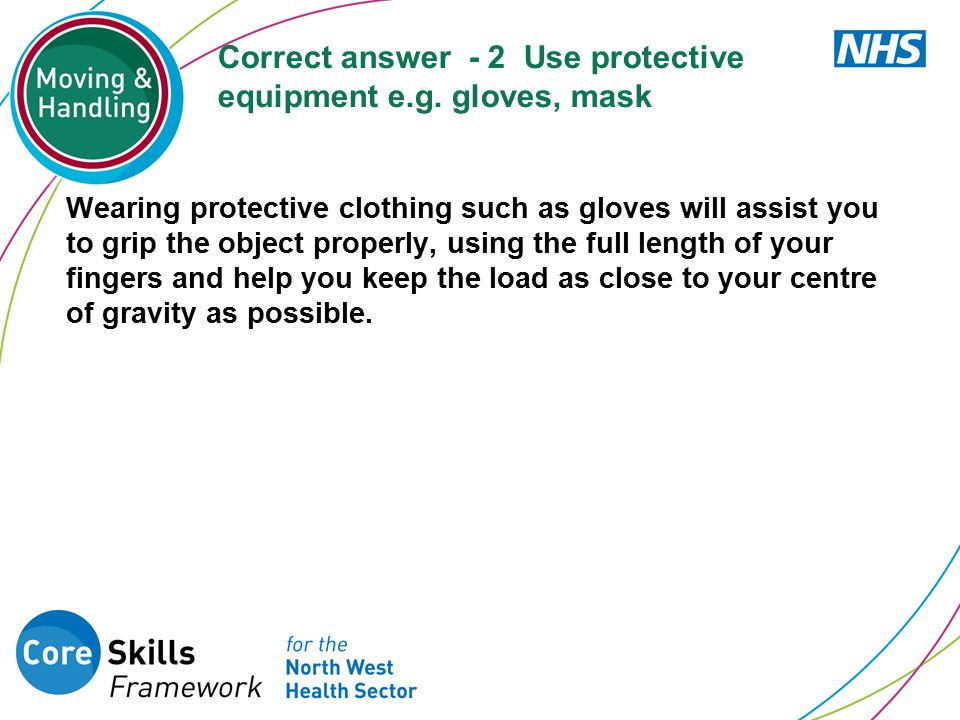 Correct answer - 2 Use protective equipment e.g. gloves, mask