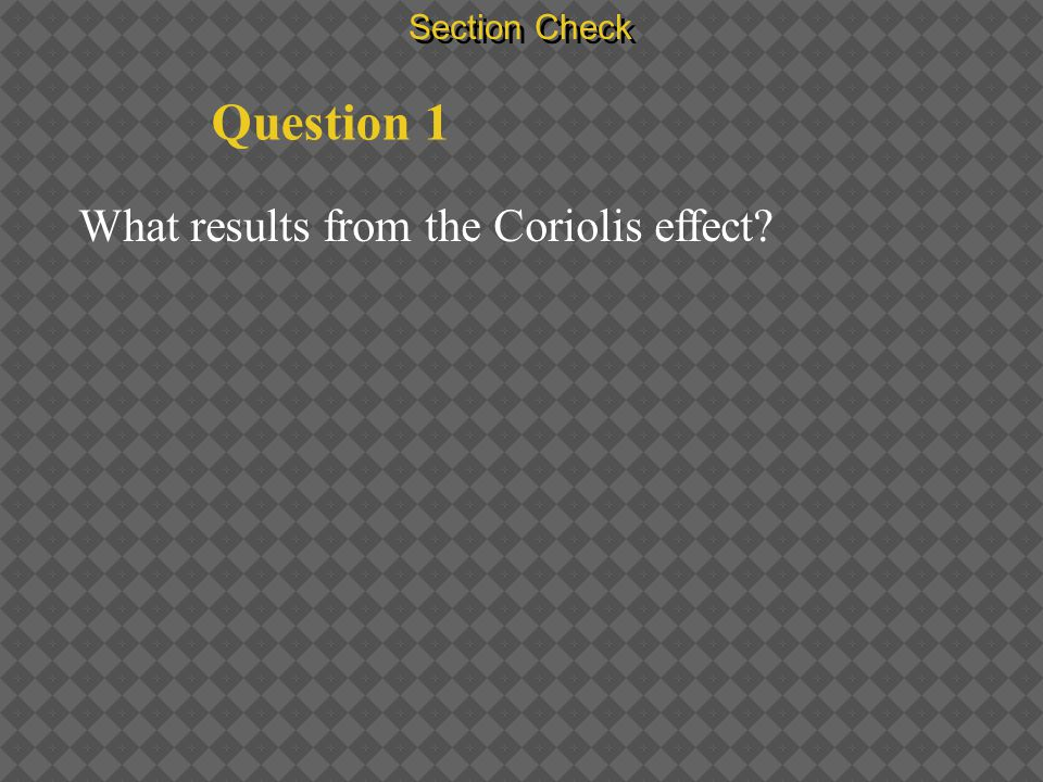 Section Check Question 1 What results from the Coriolis effect