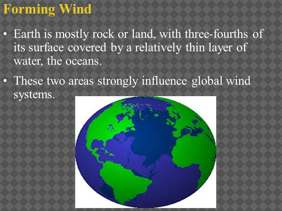 Forming Wind Earth is mostly rock or land, with three-fourths of its surface covered by a relatively thin layer of water, the oceans.