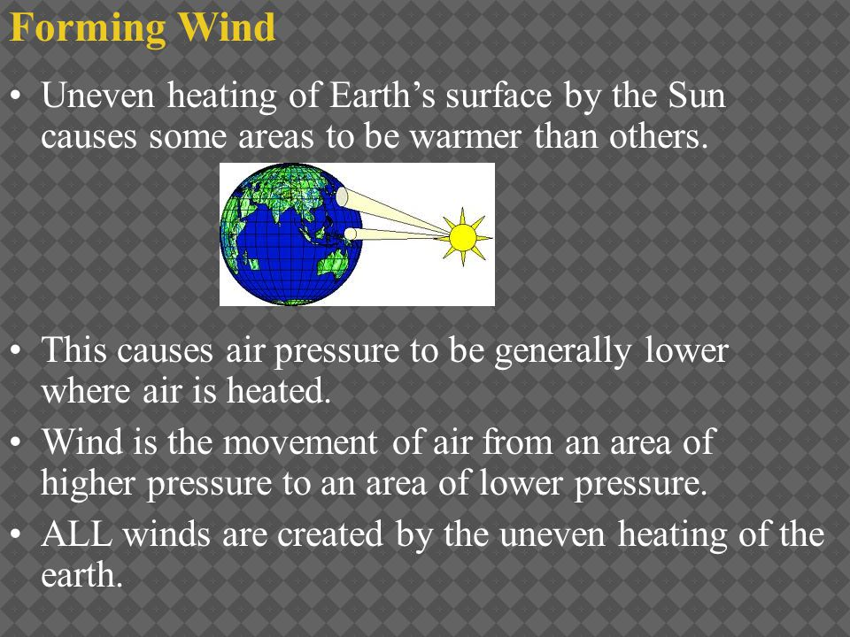 Forming Wind Uneven heating of Earth's surface by the Sun causes some areas to be warmer than others.