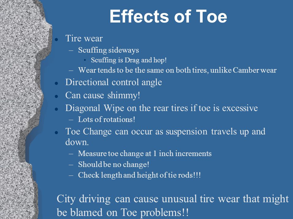 Effects of Toe Tire wear. Scuffing sideways. Scuffing is Drag and hop! Wear tends to be the same on both tires, unlike Camber wear.