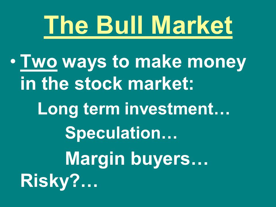 The Bull Market Two ways to make money in the stock market: