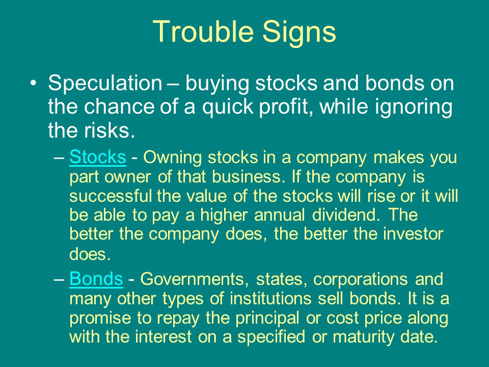 Trouble Signs Speculation – buying stocks and bonds on the chance of a quick profit, while ignoring the risks.