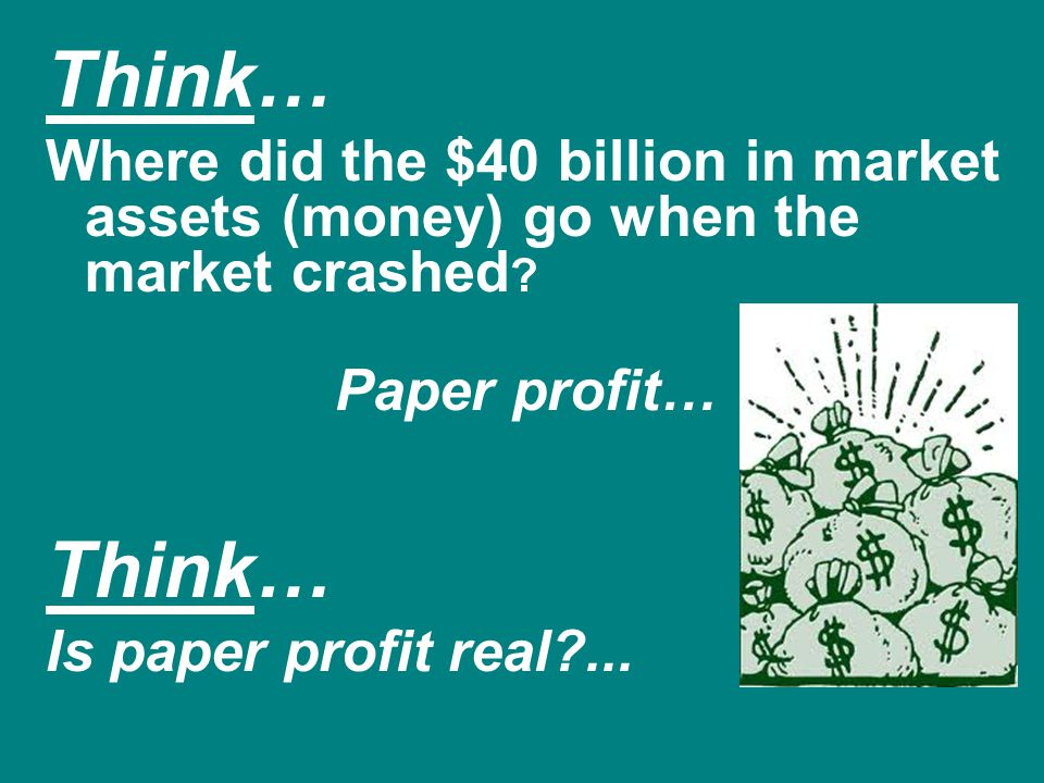 Think… Where did the $40 billion in market assets (money) go when the market crashed Paper profit…
