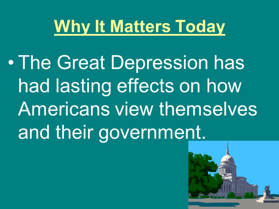Why It Matters Today The Great Depression has had lasting effects on how Americans view themselves and their government.