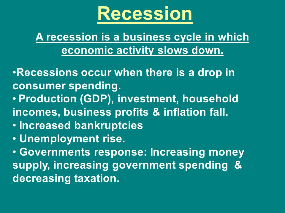 A recession is a business cycle in which economic activity slows down.