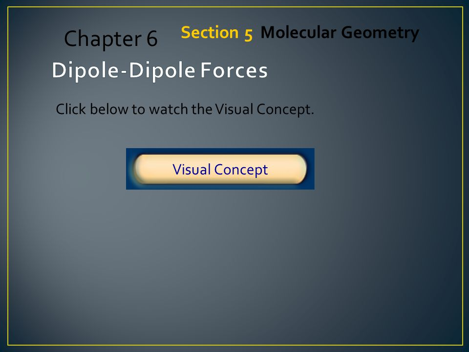 Chapter 6 Dipole-Dipole Forces Section 5 Molecular Geometry