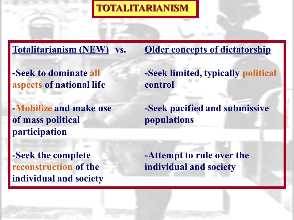 TOTALITARIANISM Totalitarianism (NEW) vs. Older concepts of dictatorship. -Seek to dominate all -Seek limited, typically political.