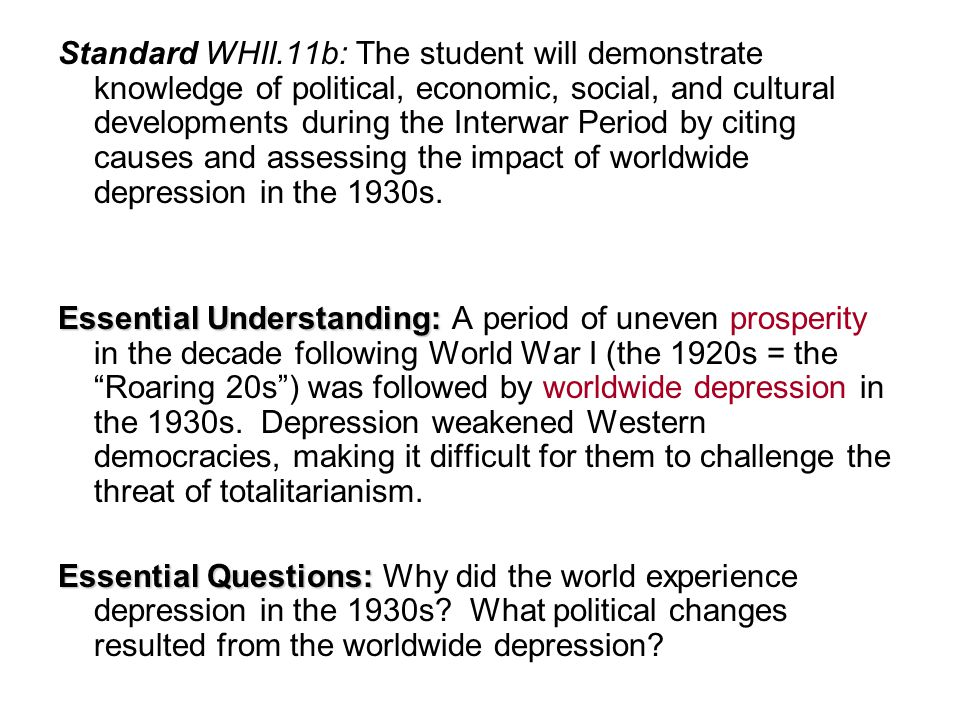 Standard WHII.11b: The student will demonstrate knowledge of political, economic, social, and cultural developments during the Interwar Period by citing causes and assessing the impact of worldwide depression in the 1930s.
