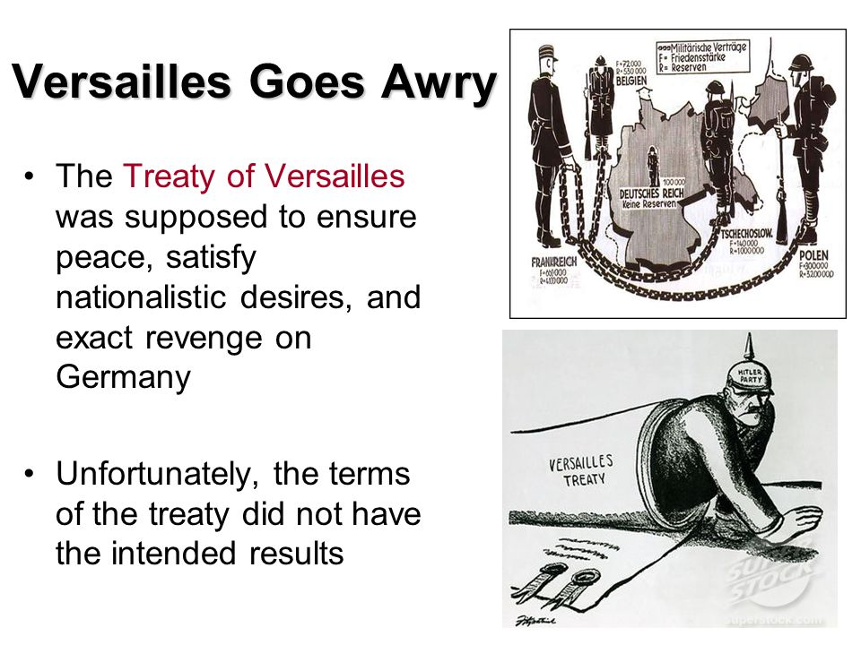 Versailles Goes Awry The Treaty of Versailles was supposed to ensure peace, satisfy nationalistic desires, and exact revenge on Germany.