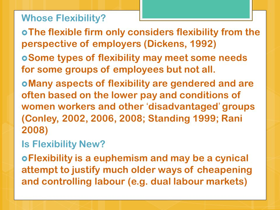 Whose Flexibility The flexible firm only considers flexibility from the perspective of employers (Dickens, 1992)