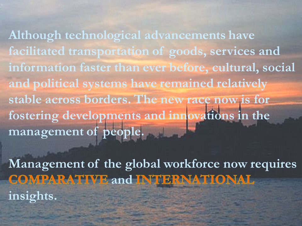 Although technological advancements have facilitated transportation of goods, services and information faster than ever before, cultural, social and political systems have remained relatively stable across borders. The new race now is for fostering developments and innovations in the management of people.