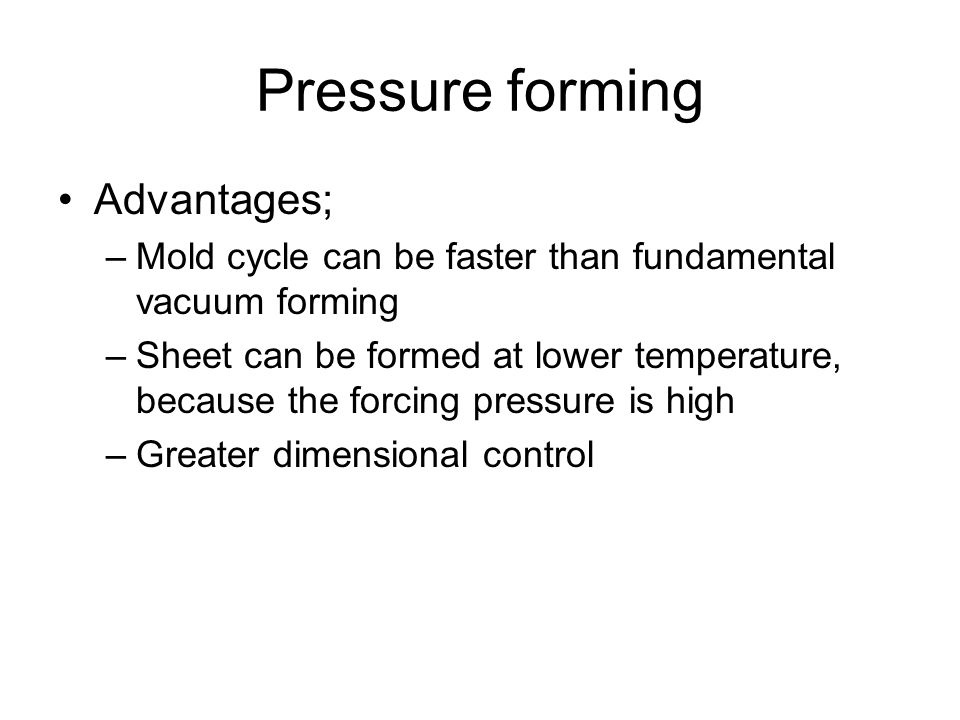 Pressure forming Advantages;