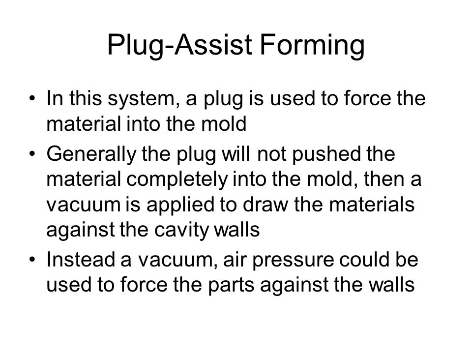 Plug-Assist Forming In this system, a plug is used to force the material into the mold.