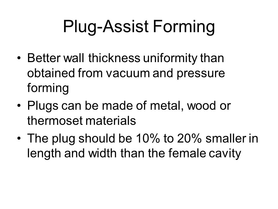 Plug-Assist Forming Better wall thickness uniformity than obtained from vacuum and pressure forming.