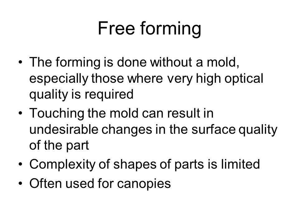 Free forming The forming is done without a mold, especially those where very high optical quality is required.