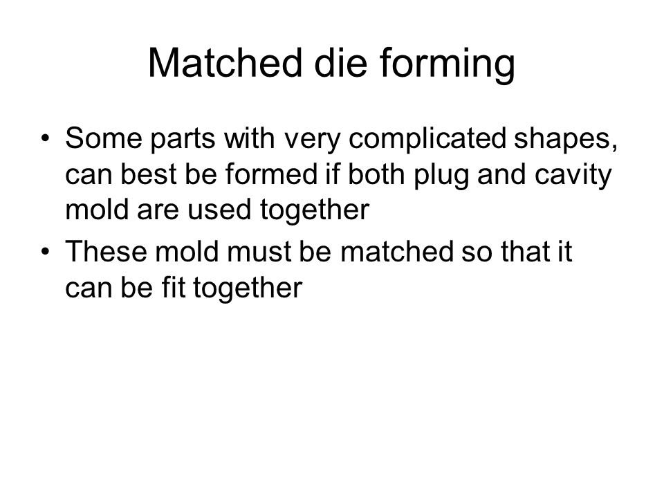 Matched die forming Some parts with very complicated shapes, can best be formed if both plug and cavity mold are used together.