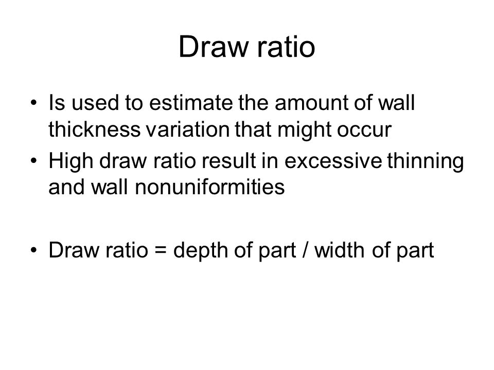 Draw ratio Is used to estimate the amount of wall thickness variation that might occur.