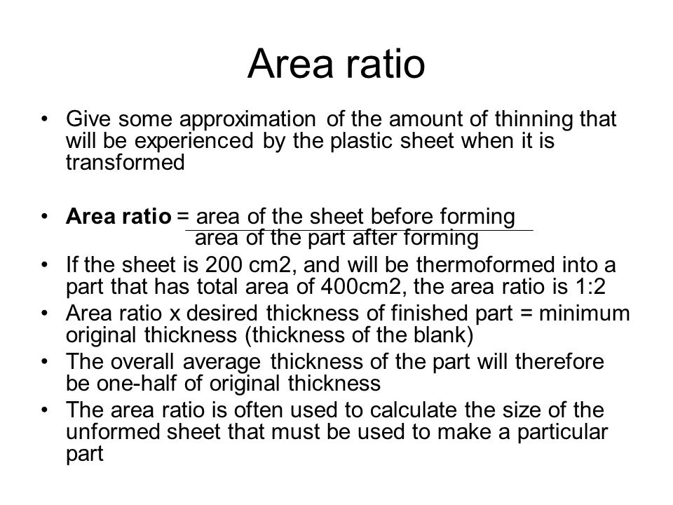 Area ratio Give some approximation of the amount of thinning that will be experienced by the plastic sheet when it is transformed.