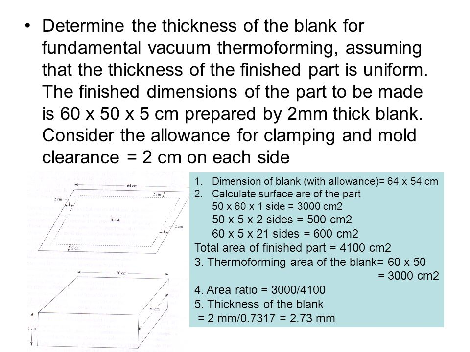 Determine the thickness of the blank for fundamental vacuum thermoforming, assuming that the thickness of the finished part is uniform. The finished dimensions of the part to be made is 60 x 50 x 5 cm prepared by 2mm thick blank. Consider the allowance for clamping and mold clearance = 2 cm on each side