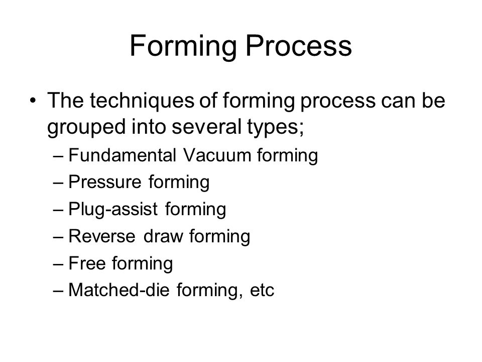 Forming Process The techniques of forming process can be grouped into several types; Fundamental Vacuum forming.