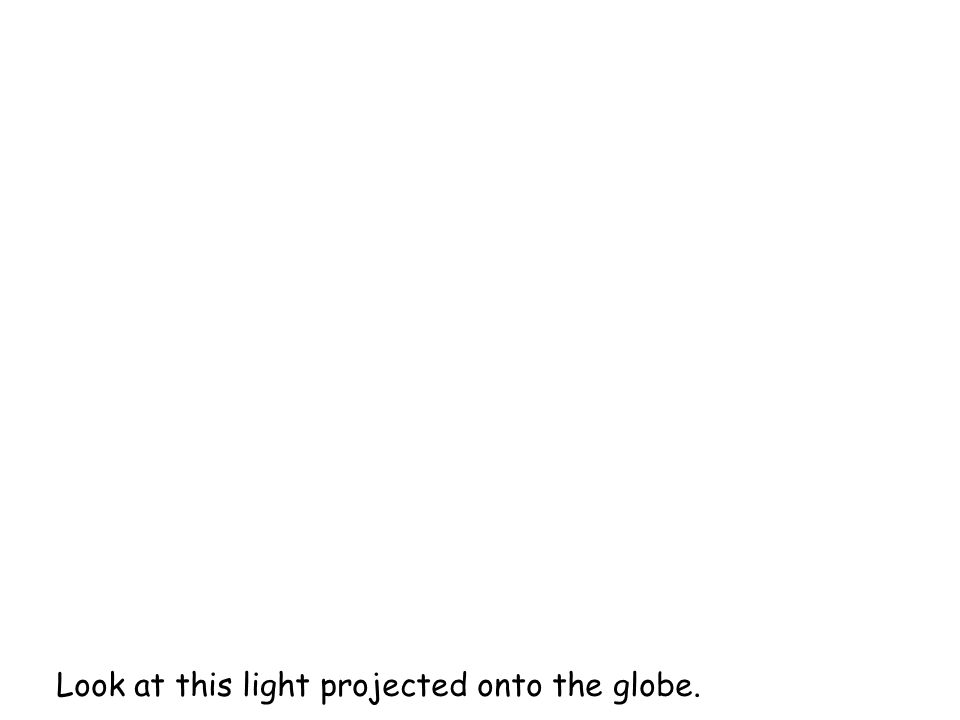 Look at this light projected onto the globe.
