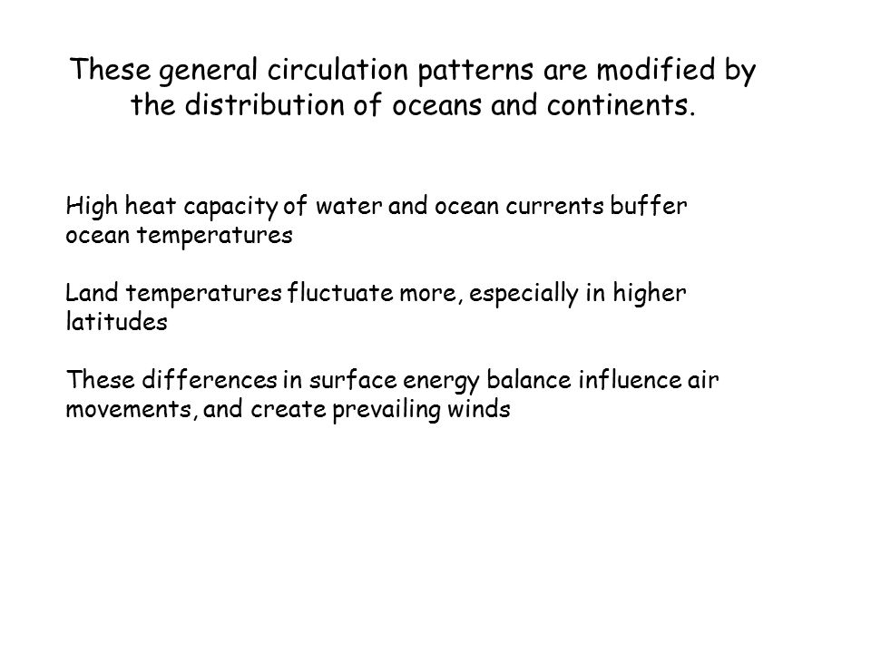These general circulation patterns are modified by the distribution of oceans and continents.