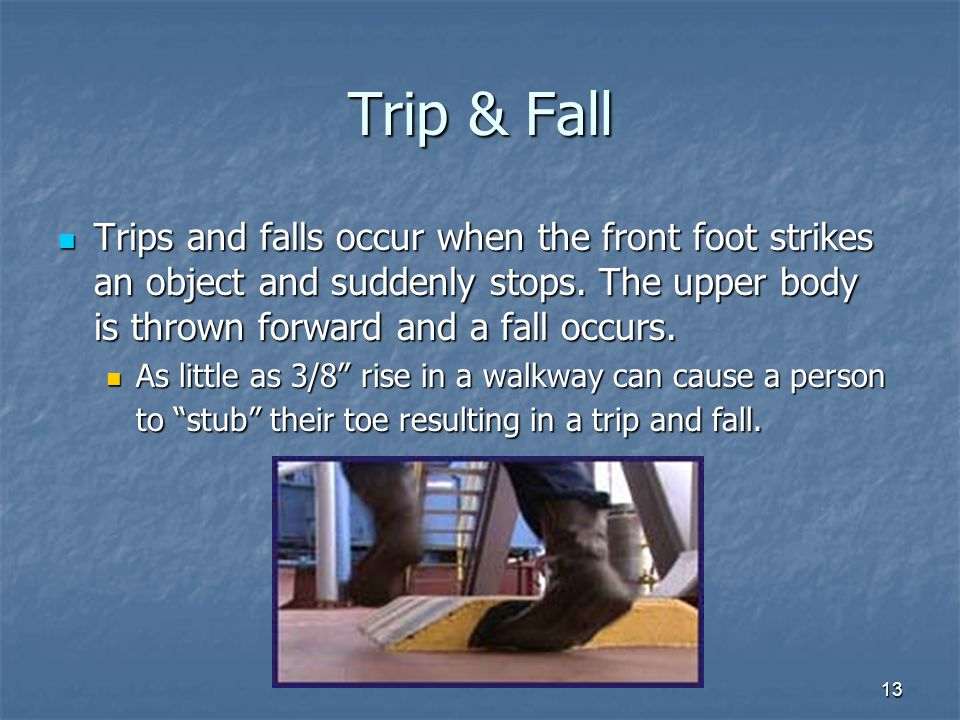Trip & Fall Trips and falls occur when the front foot strikes an object and suddenly stops. The upper body is thrown forward and a fall occurs.