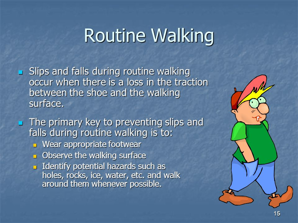 Routine Walking Slips and falls during routine walking occur when there is a loss in the traction between the shoe and the walking surface.