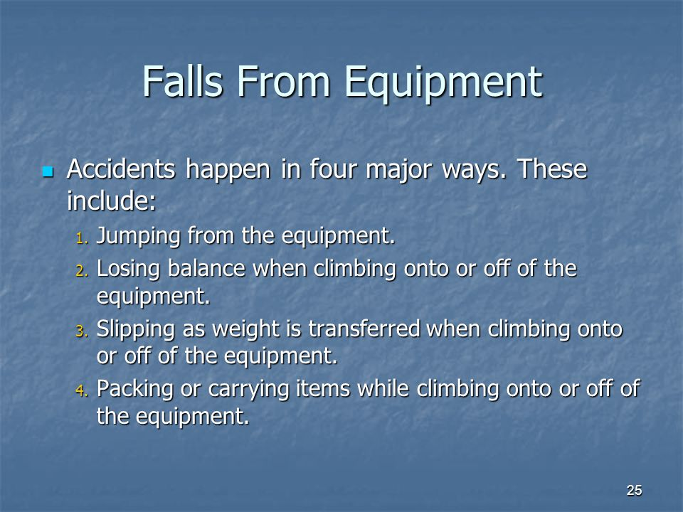 Falls From Equipment Accidents happen in four major ways. These include: Jumping from the equipment.