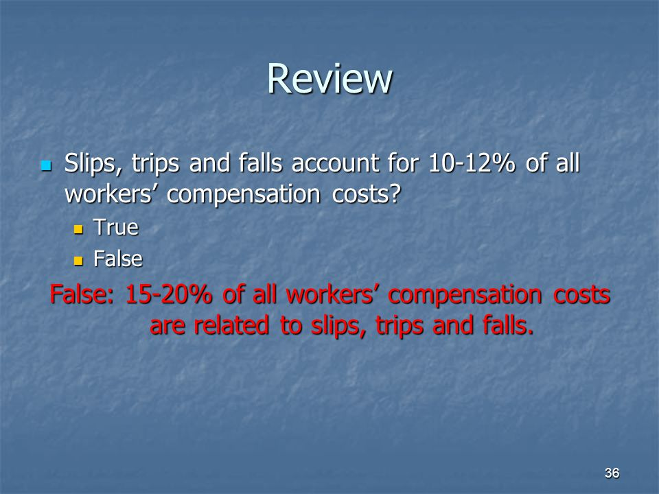 Review Slips, trips and falls account for 10-12% of all workers' compensation costs True. False.