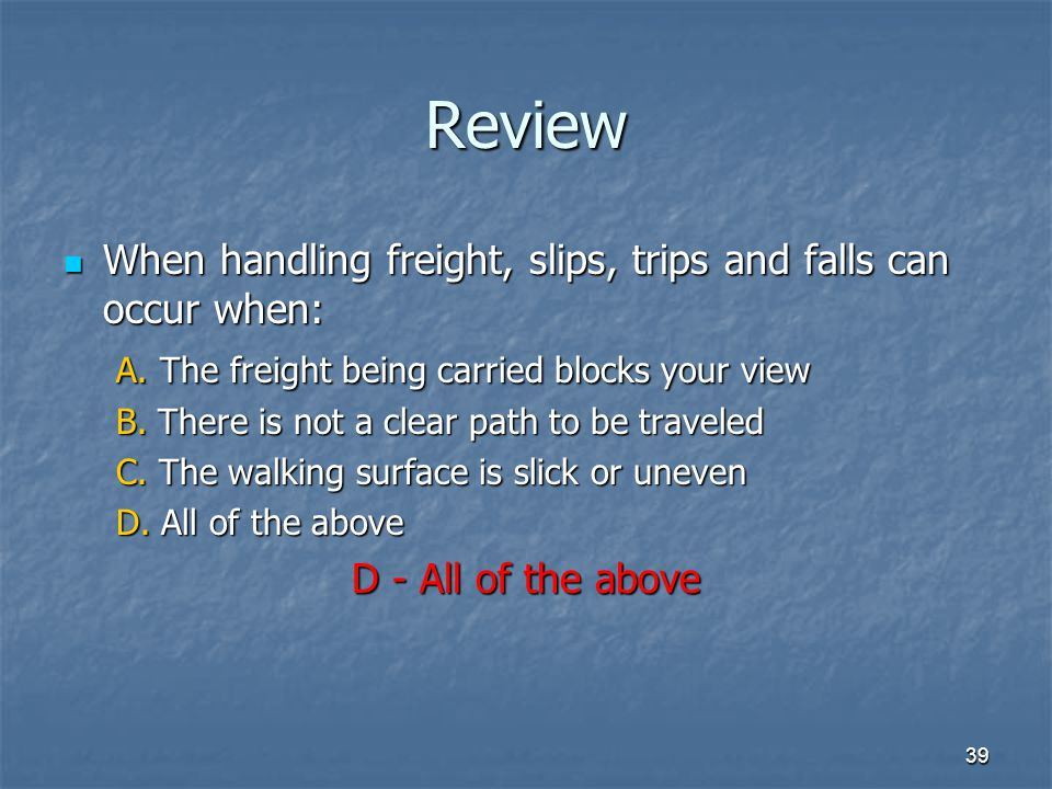 Review When handling freight, slips, trips and falls can occur when: