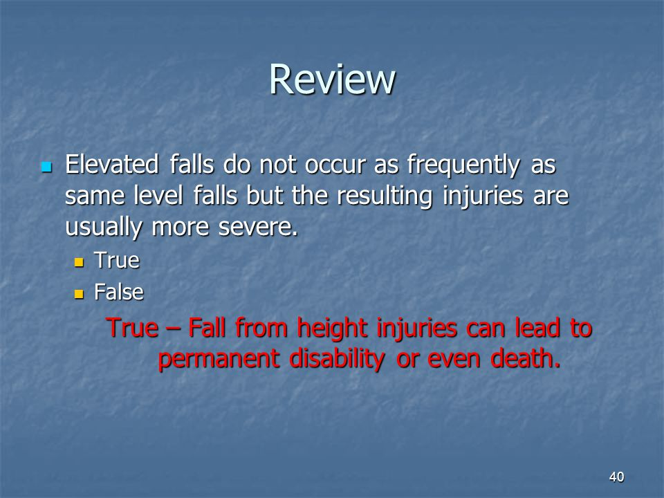 Review Elevated falls do not occur as frequently as same level falls but the resulting injuries are usually more severe.