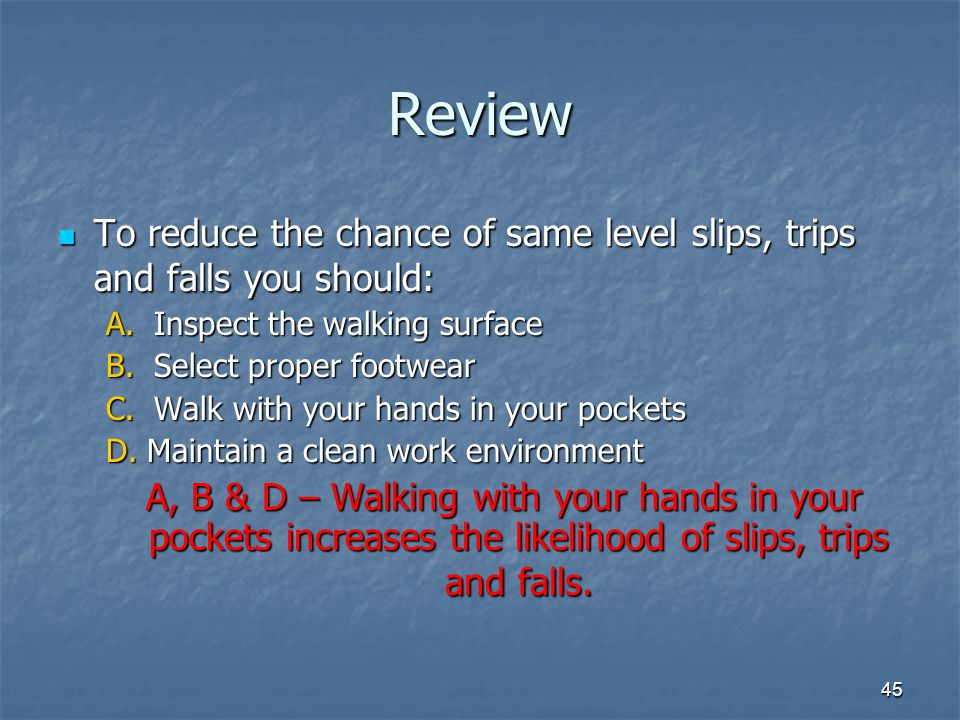 Review To reduce the chance of same level slips, trips and falls you should: A. Inspect the walking surface.