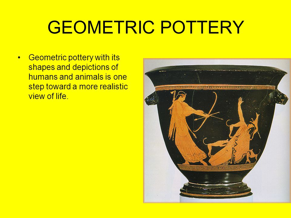 GEOMETRIC POTTERY Geometric pottery with its shapes and depictions of humans and animals is one step toward a more realistic view of life.