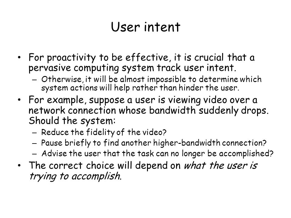 User intent For proactivity to be effective, it is crucial that a pervasive computing system track user intent.